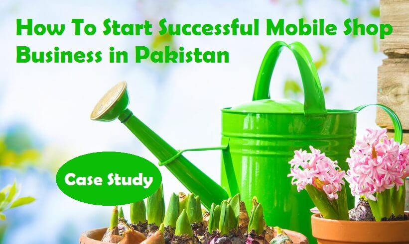 How to Start Mobile Phone Shop Business in Pakistan ? Case